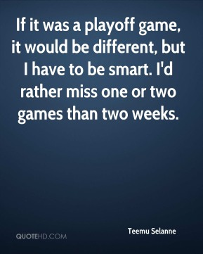 If it was a playoff game, it would be different, but I have to be smart. I'd rather miss one or two games than two weeks.