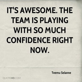 It's awesome. The team is playing with so much confidence right now.