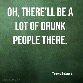 Oh, there'll be a lot of drunk people there.