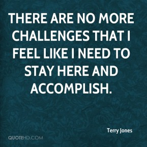 There are no more challenges that I feel like I need to stay here and accomplish.
