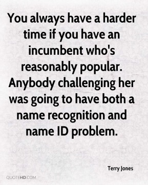 You always have a harder time if you have an incumbent who's reasonably popular. Anybody challenging her was going to have both a name recognition and name ID problem.