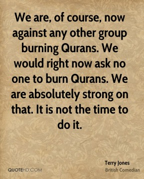 We are, of course, now against any other group burning Qurans. We would right now ask no one to burn Qurans. We are absolutely strong on that. It is not the time to do it.