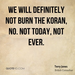 Terry Jones - We will definitely not burn the Koran, no. Not today, not ever.