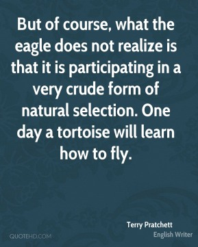 But of course, what the eagle does not realize is that it is participating in a very crude form of natural selection. One day a tortoise will learn how to fly.