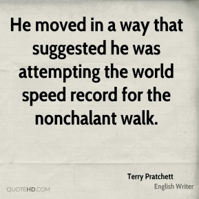 He moved in a way that suggested he was attempting the world speed record for the nonchalant walk.