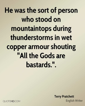 """He was the sort of person who stood on mountaintops during thunderstorms in wet copper armour shouting """"All the Gods are bastards.""""."""