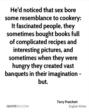 Terry Pratchett  - He'd noticed that sex bore some resemblance to cookery: It fascinated people, they sometimes bought books full of complicated recipes and interesting pictures, and sometimes when they were hungry they created vast banquets in their imagination - but.