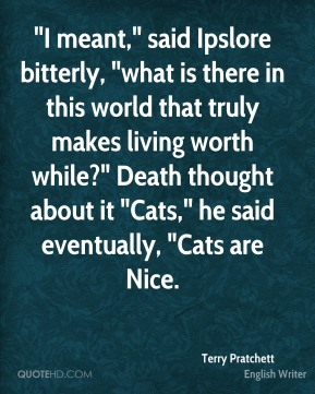 "Terry Pratchett  - ""I meant,"" said Ipslore bitterly, ""what is there in this world that truly makes living worth while?"" Death thought about it ""Cats,"" he said eventually, ""Cats are Nice."