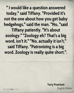 """"""" I would like a question answered today,"""" said Tiffany. """"Provided it's not the one about how you get baby hedgehogs,"""" said the man. """"No, """"said Tiffany patiently. """"It's about zoology."""" """"Zoology eh? That's a big word, isn't it."""" """"No, actually it isn't,"""" said Tiffany. """"Patronizing is a big word. Zoology is really quite short.""""."""