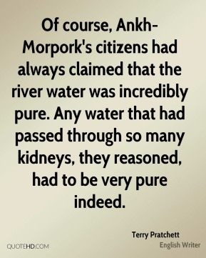Terry Pratchett  - Of course, Ankh-Morpork's citizens had always claimed that the river water was incredibly pure. Any water that had passed through so many kidneys, they reasoned, had to be very pure indeed.