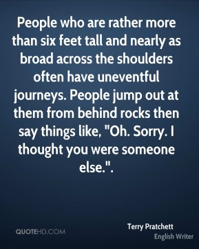 """Terry Pratchett  - People who are rather more than six feet tall and nearly as broad across the shoulders often have uneventful journeys. People jump out at them from behind rocks then say things like, """"Oh. Sorry. I thought you were someone else.""""."""