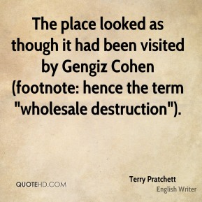 """Terry Pratchett  - The place looked as though it had been visited by Gengiz Cohen (footnote: hence the term """"wholesale destruction"""")."""