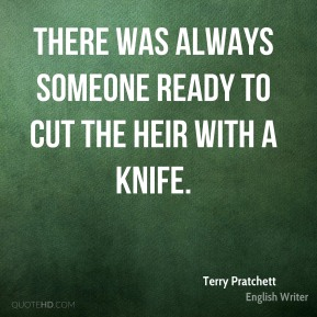 Terry Pratchett  - There was always someone ready to cut the heir with a knife.
