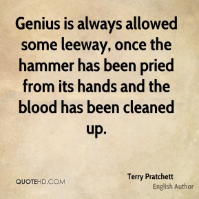 Genius is always allowed some leeway, once the hammer has been pried from its hands and the blood has been cleaned up.