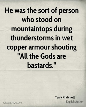 "He was the sort of person who stood on mountaintops during thunderstorms in wet copper armour shouting ""All the Gods are bastards."""