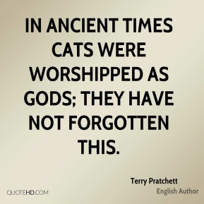 Terry Pratchett - In ancient times cats were worshipped as gods; they have not forgotten this.
