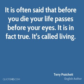 It is often said that before you die your life passes before your eyes. It is in fact true. It's called living.