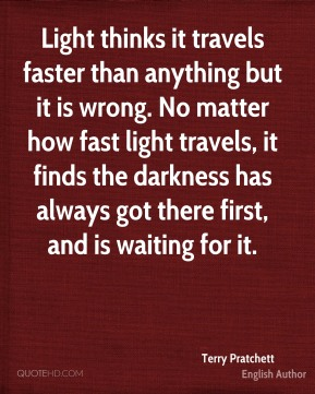Light thinks it travels faster than anything but it is wrong. No matter how fast light travels, it finds the darkness has always got there first, and is waiting for it.