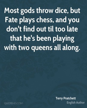 Most gods throw dice, but Fate plays chess, and you don't find out til too late that he's been playing with two queens all along.