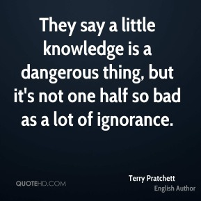 They say a little knowledge is a dangerous thing, but it's not one half so bad as a lot of ignorance.