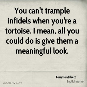 You can't trample infidels when you're a tortoise. I mean, all you could do is give them a meaningful look.