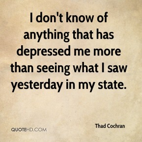 Thad Cochran  - I don't know of anything that has depressed me more than seeing what I saw yesterday in my state.