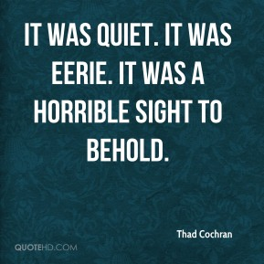 Thad Cochran  - It was quiet. It was eerie. It was a horrible sight to behold.