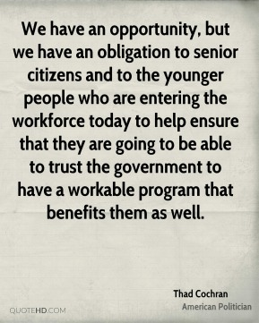 Thad Cochran - We have an opportunity, but we have an obligation to senior citizens and to the younger people who are entering the workforce today to help ensure that they are going to be able to trust the government to have a workable program that benefits them as well.