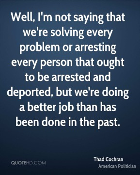 Thad Cochran - Well, I'm not saying that we're solving every problem or arresting every person that ought to be arrested and deported, but we're doing a better job than has been done in the past.