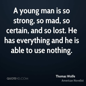 Thomas Wolfe - A young man is so strong, so mad, so certain, and so lost. He has everything and he is able to use nothing.