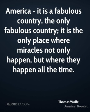 Thomas Wolfe - America - it is a fabulous country, the only fabulous country; it is the only place where miracles not only happen, but where they happen all the time.