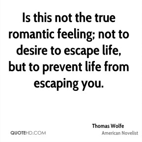 Thomas Wolfe - Is this not the true romantic feeling; not to desire to escape life, but to prevent life from escaping you.