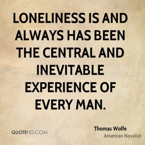 Thomas Wolfe - Loneliness is and always has been the central and inevitable experience of every man.