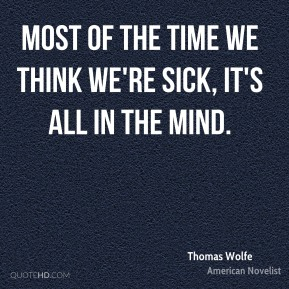 Thomas Wolfe - Most of the time we think we're sick, it's all in the mind.