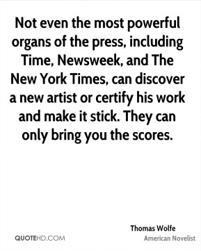 Thomas Wolfe - Not even the most powerful organs of the press, including Time, Newsweek, and The New York Times, can discover a new artist or certify his work and make it stick. They can only bring you the scores.