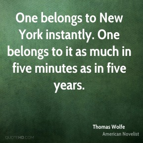 Thomas Wolfe - One belongs to New York instantly. One belongs to it as much in five minutes as in five years.