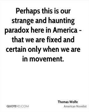 Perhaps this is our strange and haunting paradox here in America - that we are fixed and certain only when we are in movement.