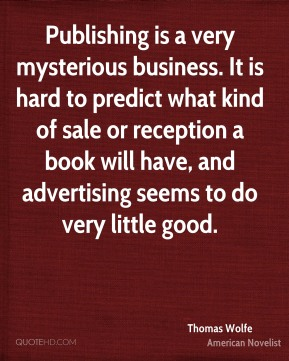 Thomas Wolfe - Publishing is a very mysterious business. It is hard to predict what kind of sale or reception a book will have, and advertising seems to do very little good.
