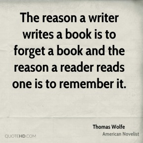 Thomas Wolfe - The reason a writer writes a book is to forget a book and the reason a reader reads one is to remember it.