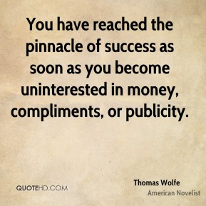 Thomas Wolfe - You have reached the pinnacle of success as soon as you become uninterested in money, compliments, or publicity.