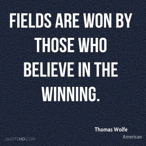 Fields are won by those who believe in the winning.