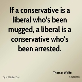 Thomas Wolfe  - If a conservative is a liberal who's been mugged, a liberal is a conservative who's been arrested.