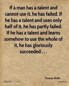 If a man has a talent and cannot use it, he has failed. If he has a talent and uses only half of it, he has partly failed. If he has a talent and learns somehow to use the whole of it, he has gloriously succeeded . . .