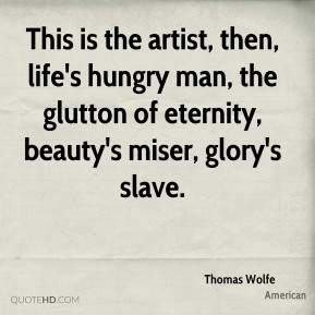 Thomas Wolfe  - This is the artist, then, life's hungry man, the glutton of eternity, beauty's miser, glory's slave.