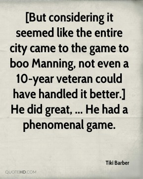 [But considering it seemed like the entire city came to the game to boo Manning, not even a 10-year veteran could have handled it better.] He did great, ... He had a phenomenal game.