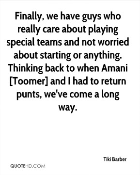 Finally, we have guys who really care about playing special teams and not worried about starting or anything. Thinking back to when Amani [Toomer] and I had to return punts, we've come a long way.