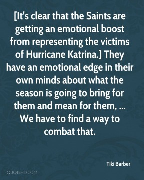 [It's clear that the Saints are getting an emotional boost from representing the victims of Hurricane Katrina.] They have an emotional edge in their own minds about what the season is going to bring for them and mean for them, ... We have to find a way to combat that.