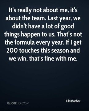 It's really not about me, it's about the team. Last year, we didn't have a lot of good things happen to us. That's not the formula every year. If I get 200 touches this season and we win, that's fine with me.