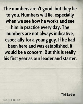 Tiki Barber  - The numbers aren't good, but they lie to you. Numbers will lie, especially when we see how he works and see him in practice every day. The numbers are not always indicative, especially for a young guy. If he had been here and was established, it would be a concern. But this is really his first year as our leader and starter.