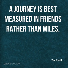 Tim Cahill  - A journey is best measured in friends rather than miles.